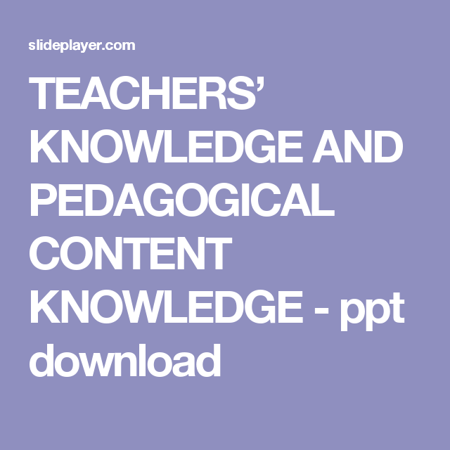 TEACHERS' KNOWLEDGE AND PEDAGOGICAL CONTENT KNOWLEDGE - ppt