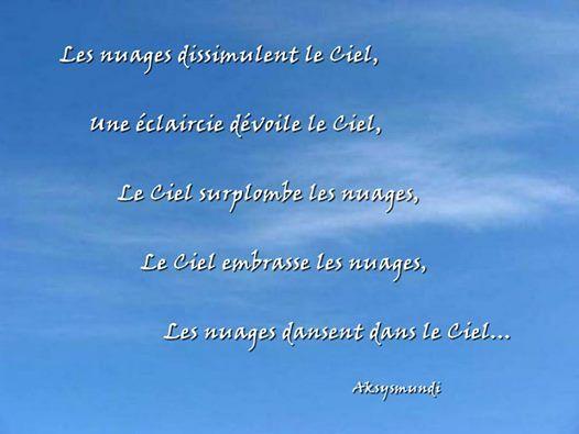 """""""Les nuages dissimulent le Ciel, Une éclaircie dévoile le Ciel, Le Ciel surplombe les nuages, Le Ciel embrasse les nuages, Les nuages dansent dans le Ciel..."""" Aksysmundi"""