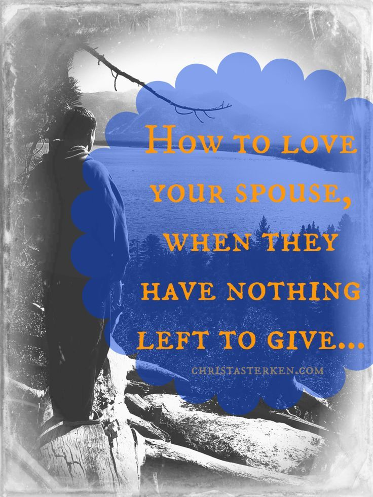 How to love your spouse, when they have nothing left to give #marriage #wives #husbands www.christasterken.com