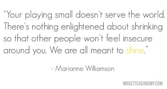 your playing small doesn't serve the world.
