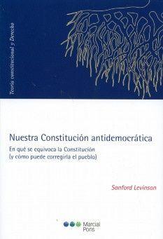 Nuestra Constitución antidemocrática : en qué se equivoca la Constitución (y cómo puede corregirla el pueblo) / Sanford Levinson ; traducción y estudio introductorio de Juan F. González Bertomeu