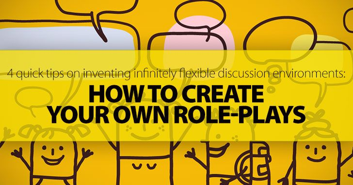 How To Create Your Own Role-Plays: 4 Quick Tips On Inventing Infinitely Flexible & Dynamic Discussion Environments Your Students Will Love