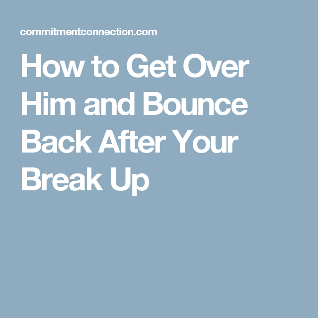 How to Get Over Him and Bounce Back After Your Break Up