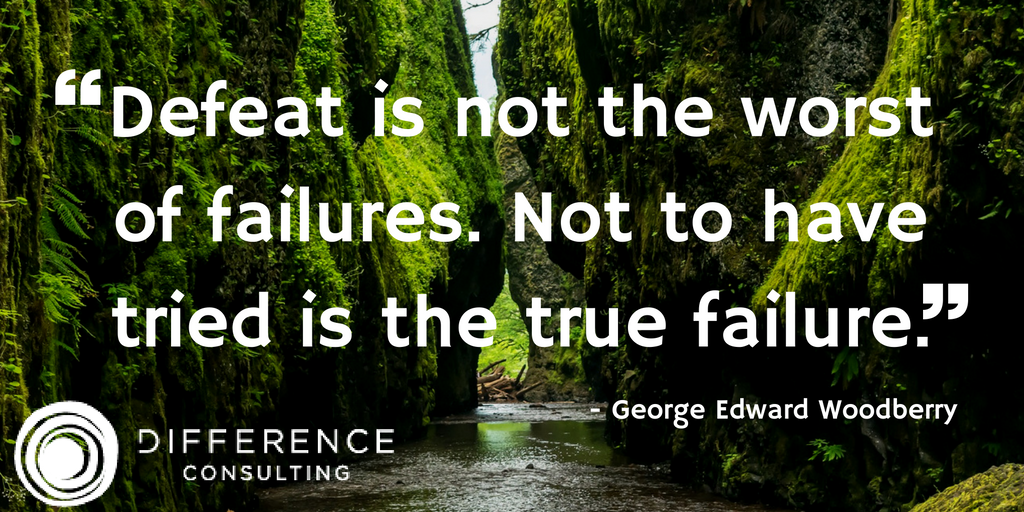 """""""Defeat is not the worst of failures. Not to have tried is the true failure."""" - George Edward Woodberry"""