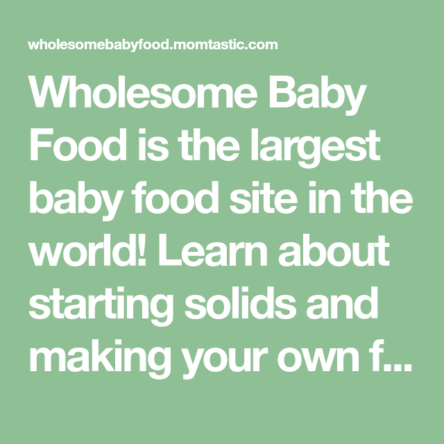 Wholesome Baby Food Is The Largest Baby Food Site In The World Learn About Starting Solids And Making Your Own Baby Food Recipes Diy Baby Food Baby Solid Food