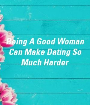 Being A Good Woman Can Make Dating So Much Harder by erelationxyz Being A Good Woman Can Make Dating So Much Harder by erelationxyz