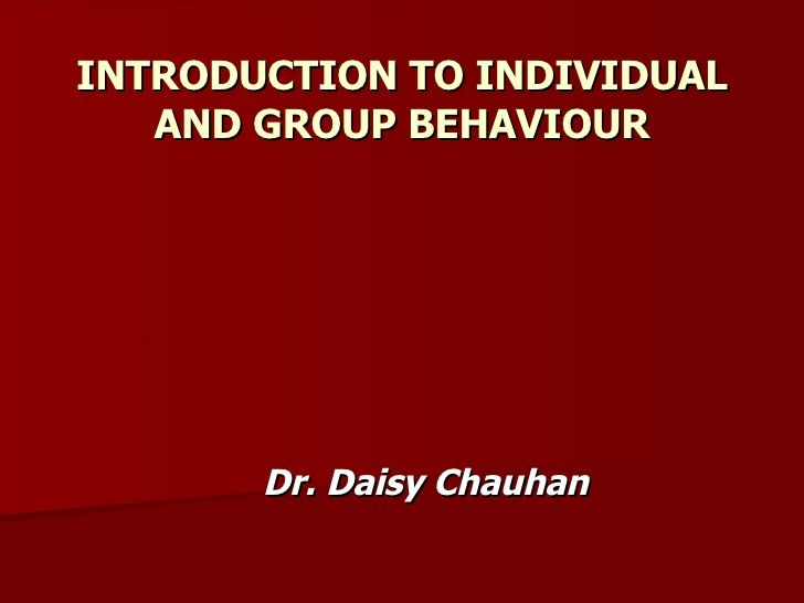 INTRODUCTION TO INDIVIDUAL AND GROUP BEHAVIOUR Dr. Daisy Chauhan