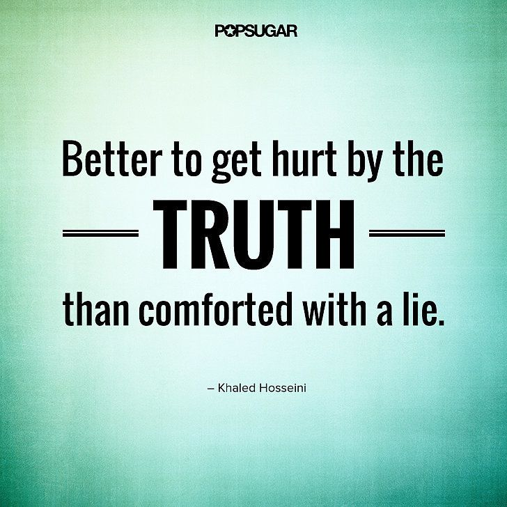 """Quote: """"But better to get hurt by the truth than comforted with a lie."""" Lesson to learn: You may be hurt by the truth, but it's better than living with a lie. Use this approach with your loved ones: it's generally better to tell them the"""