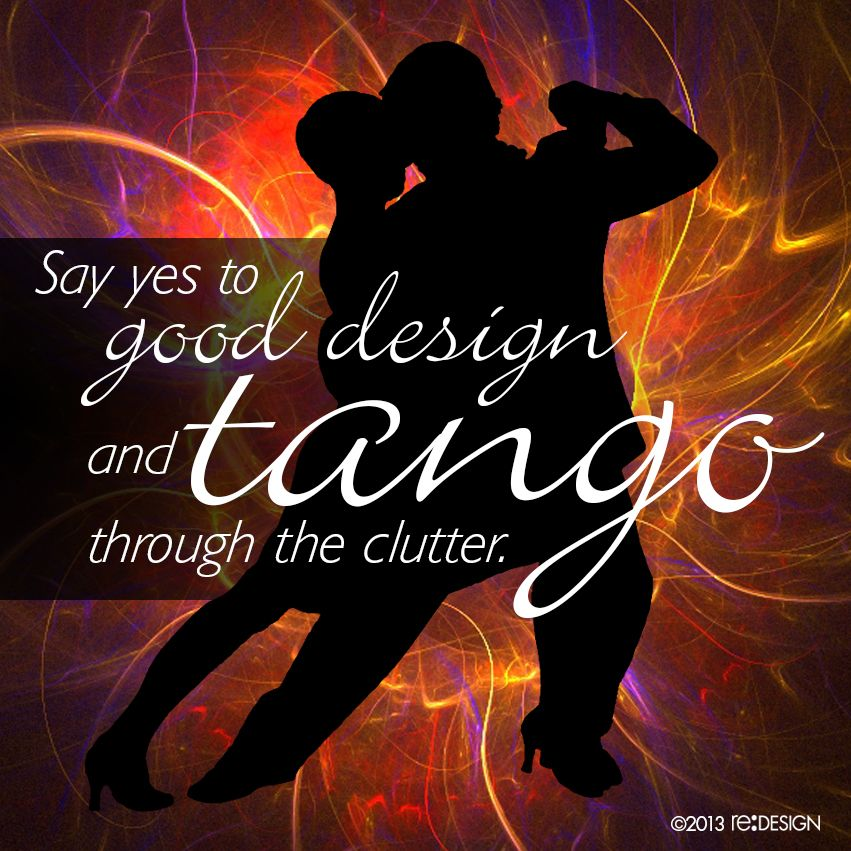 Say yes to good design and tango through the clutter. #design #quote #reDESIGN2 http://www.redesign2.com/blog/good-design-is-never-as-easy-as-1-2-3