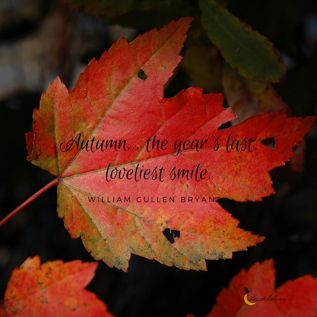"AUTUMN… THE YEAR S LAST LOVELIEST SMILE "" – WILLIAM CULLEN"