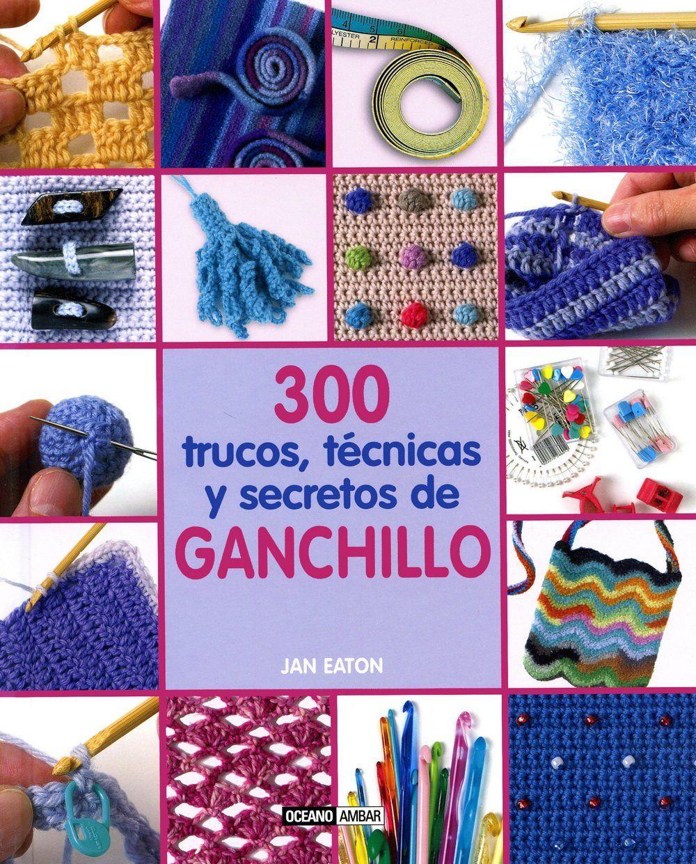 300 Trucos, Técnicas Y Secretos De Ganchillo Ilustrados / Labores:  Amazon.es: Jan Eaton: Libros