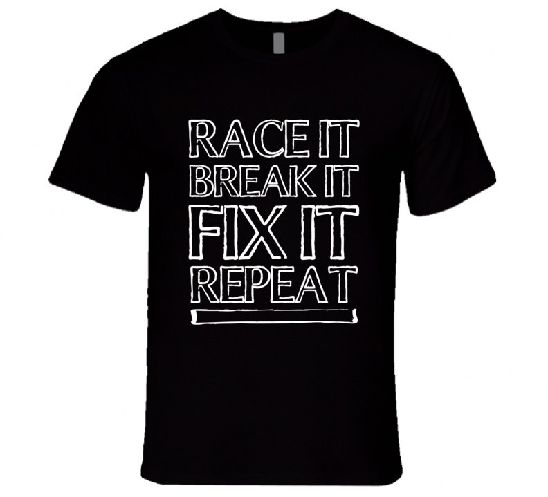 Race It Break It Fix It Repeat Funny Car Racing T Shirt