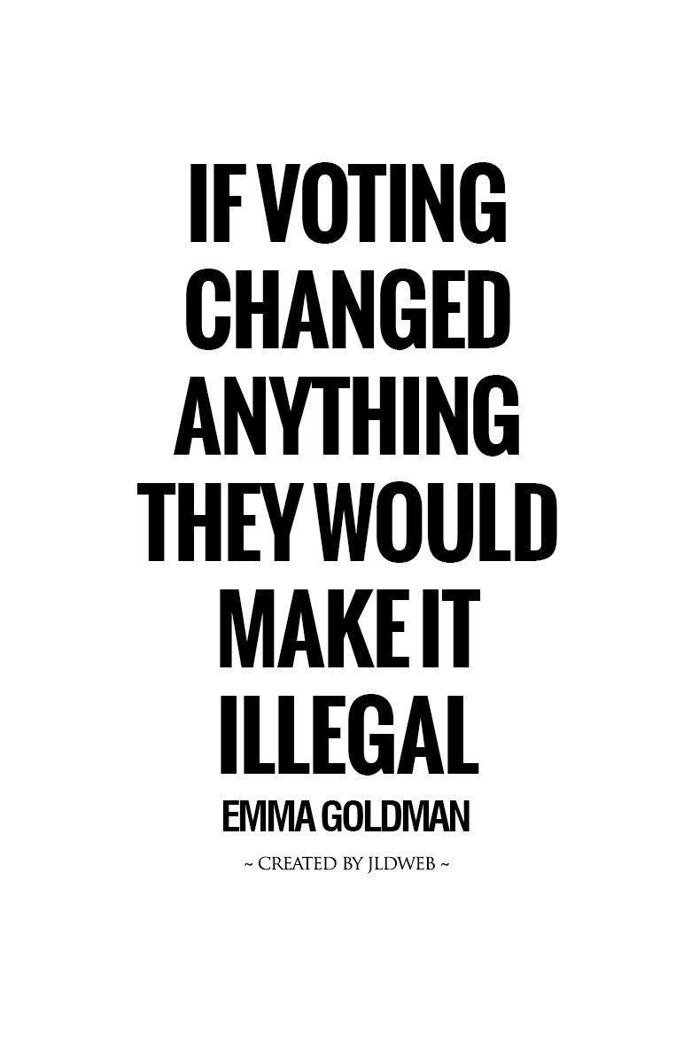 If voting changed anything they would make it illegal / E. Goldman
