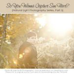 So You Wanna Capture Sun Flare? {Natural Light Photography Series}