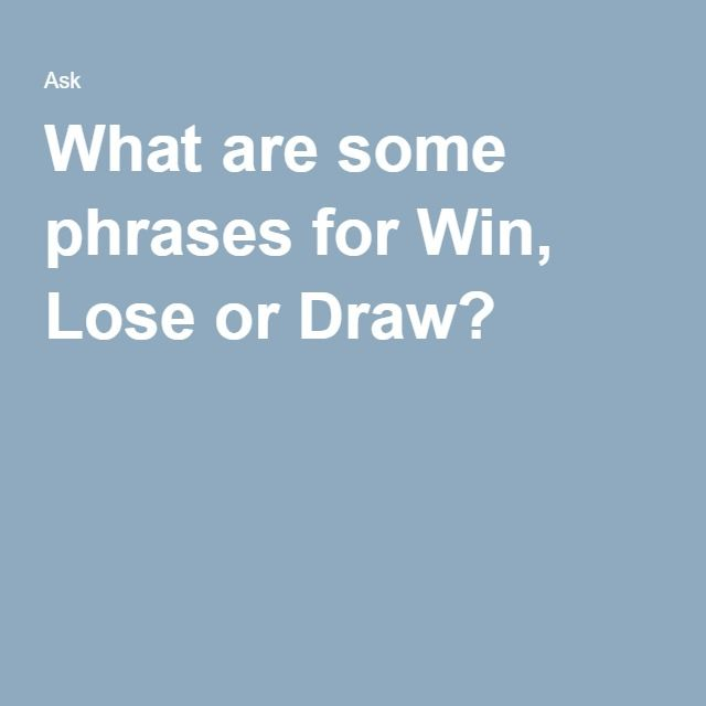 What Are Some Phrases For Win Lose Or Draw Karen Win Lose Or
