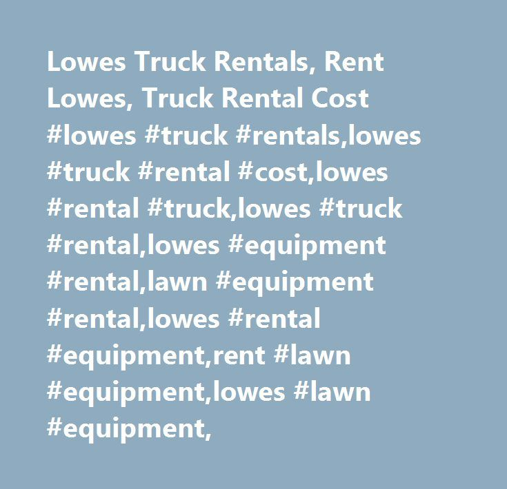 Lowes Truck Rentals Rent Lowes Truck Rental Cost Lowes Truck