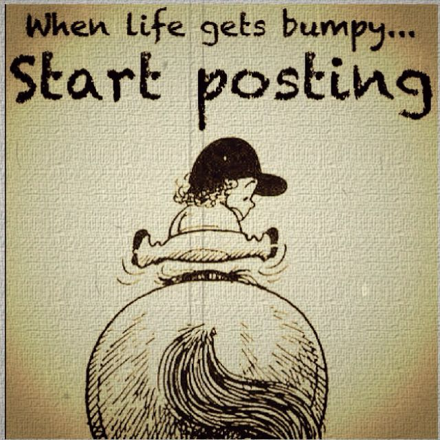 When life gets bumpy, start posting :)