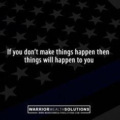 If you dont make things happen then things will happen to you
