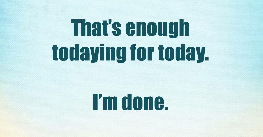 That's enough todaying for today. I'm done. Funny quotes
