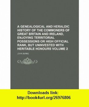A genealogical and heraldic History of the Commoners of Great Britain and Ireland, enjoying territorial possessions or high official rank, but uninvested with heritable honours Volume 2 (9781231255438) John Burke , ISBN-10: 1231255439  , ISBN-13: 978-1231255438 ,  , tutorials , pdf , ebook , torrent , downloads , rapidshare , filesonic , hotfile , megaupload , fileserve