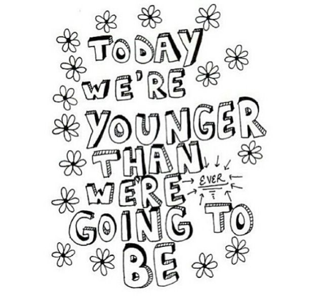 Today we are younger than we are ever going to be.<3