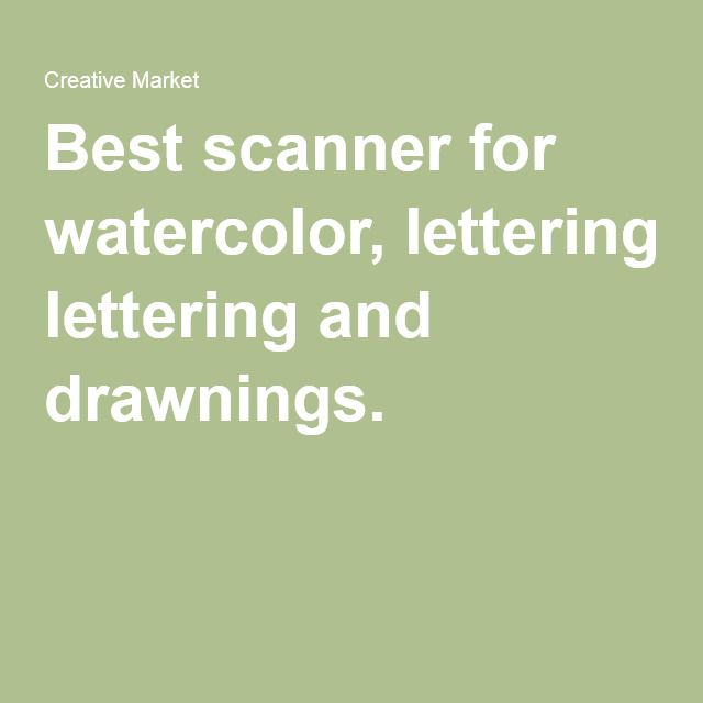 Best Scanner For Watercolor Lettering And Drawnings Lettering