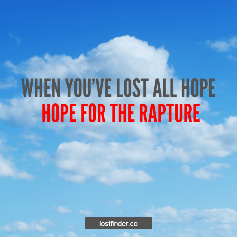 """""""WHEN YOU'VE LOST ALL HOPE, HOPE FOR THE RAPTURE"""" #HOPE #LOST #RAPTURE"""