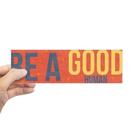 Be a good human bumper bumper sticker on cafepress com