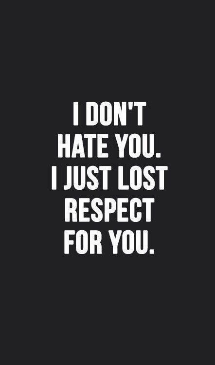 I Dont Hate You I Just Lost Respect For You Quotes Quotes