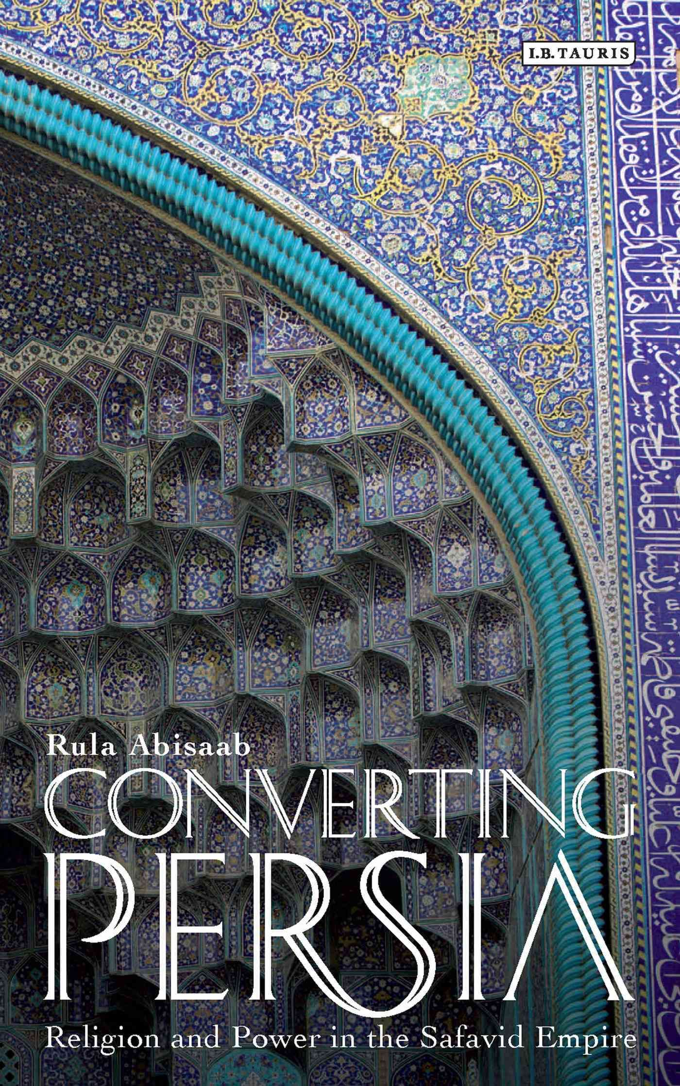 Converting Persia: Religion and Power in the Safavid Empire