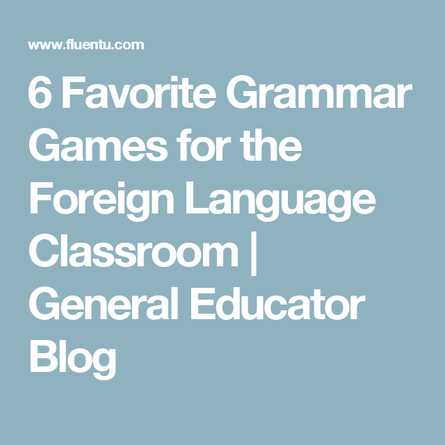 6 Favorite Grammar Games for the Foreign Language Classroom | General Educator Blog