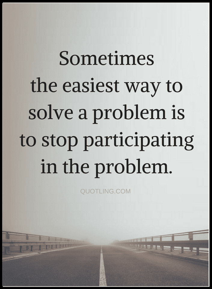 Quotes The Best Solution To Almost Every Problem Is Stop Being Part Of It Quotable Quotes Wisdom Quotes Meaningful Quotes