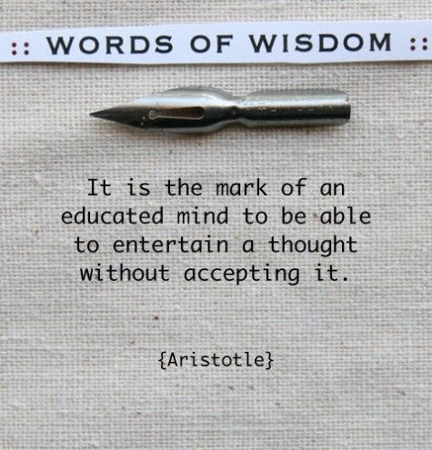 """""""It is the mark of an educated mind..."""" - Aristotle"""