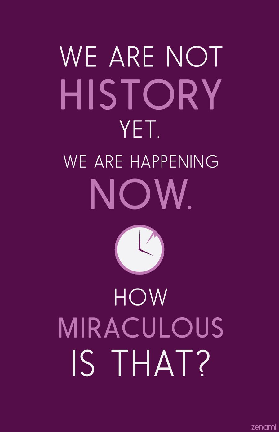 We are not history yet. We are happening not. How miraculous ...