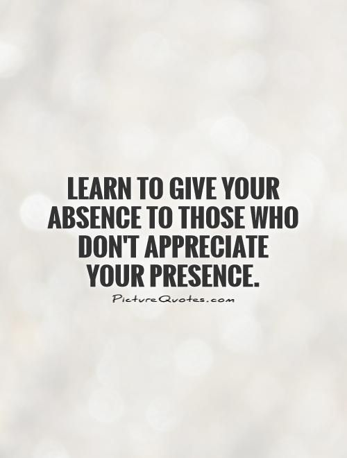I Appreciate You Quotes For Her: Learn To Give Your Absence To Those Who Don't Appreciate