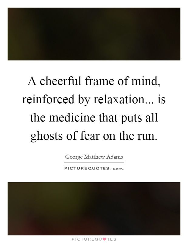 A cheerful frame of mind, reinforced by relaxation... is the ...