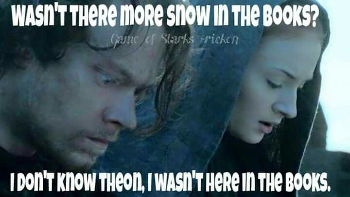 Sansa wasn't there in the books, Theon. Try and keep up :P