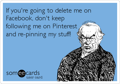 If You Re Going To Delete Me On Facebook Don T Keep Following Me On Pinterest And Re Pinning My Stuff Funny Ecards Funny Anti Social
