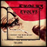 EVOLV3 - I THOUGHT YOU WERE MEANT TO LOVE by EVOLV3_RNB on SoundCloud