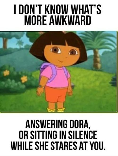 Well... I think I got anger issues because of Dora because she never EVER listens to my advice.