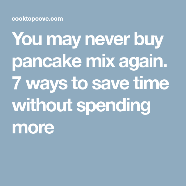 You may never buy pancake mix again. 7 ways to save time without spending more
