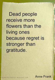Dead Quotes Dead People Receive More Flowers Than The Living Ones Because Regret .