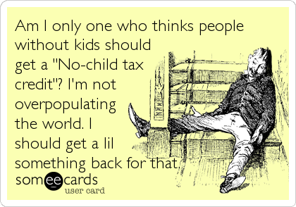 Am I Only One Who Thinks People Without Kids Should Get A No Child Tax Credit I M Not Overpopulating The World I Should Get A Lil 3 Ecards Funny Funny Quotes Humor