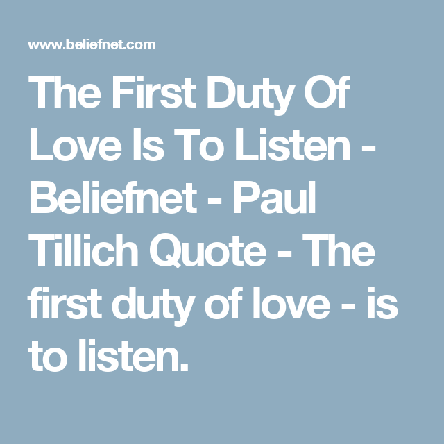 The First Duty Of Love Is To Listen - Beliefnet - Paul Tillich Quote - The first duty of love - is to listen.
