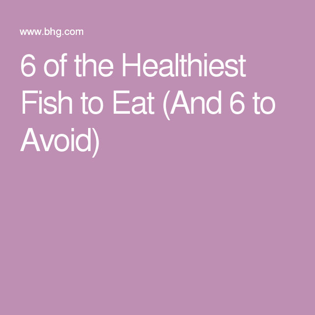 6 of the healthiest fish to eat and 6 to avoid fish for What fish is healthy to eat