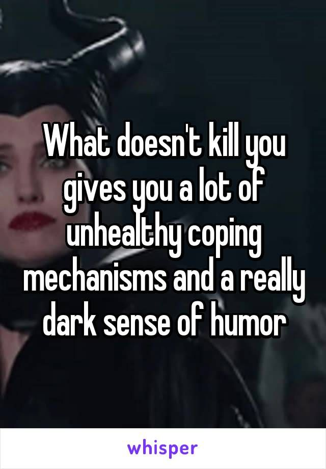 What Doesn T Kill You Gives You A Lot Of Unhealthy Coping Mechanisms And A Really Dark Sense Of Humor Funny Quotes Dark Sense Of Humor Quotes