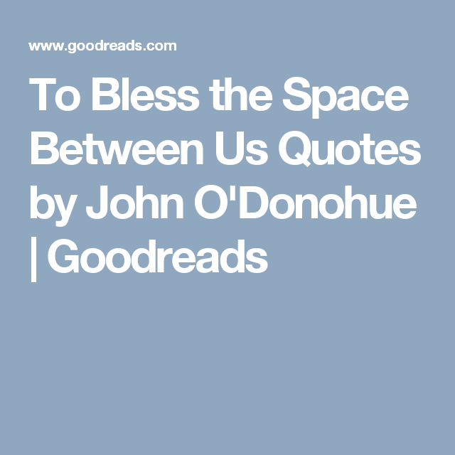 To Bless The Space Between Us Quotes By John O Donohue Goodreads Space Between Us Space Between Us Quotes This Is Us Quotes