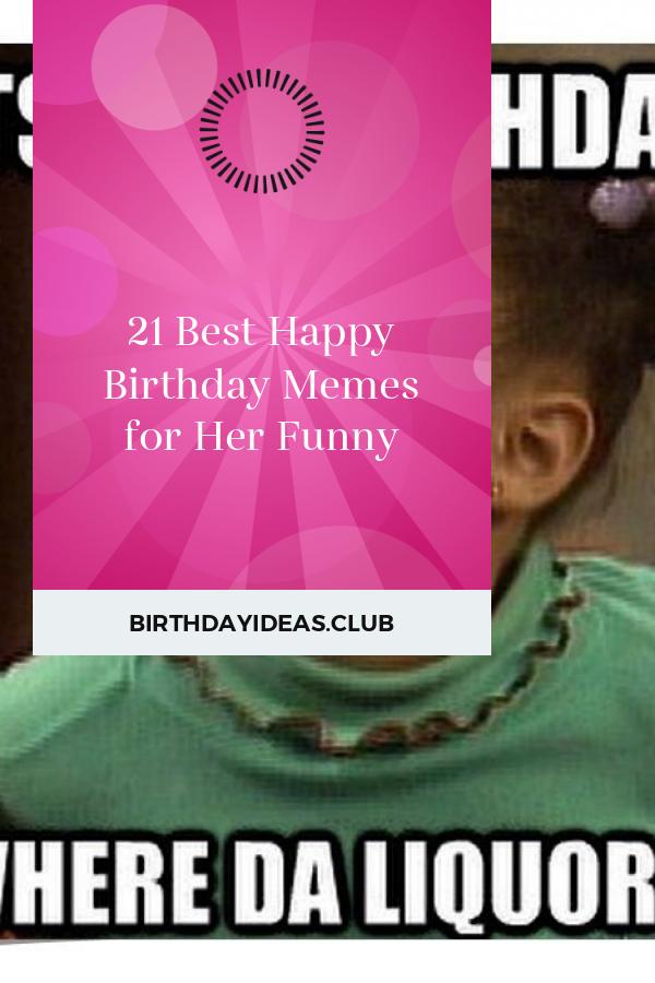 21 Best Happy Birthday Memes For Her Funny Birthday Memes For Her Happy Birthday Fun Happy Birthday Meme