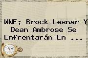 http://tecnoautos.com/wp-content/uploads/imagenes/tendencias/thumbs/wwe-brock-lesnar-y-dean-ambrose-se-enfrentaran-en.jpg WWE. WWE: Brock Lesnar y Dean Ambrose se enfrentarán en ..., Enlaces, Imágenes, Videos y Tweets - http://tecnoautos.com/actualidad/wwe-wwe-brock-lesnar-y-dean-ambrose-se-enfrentaran-en/