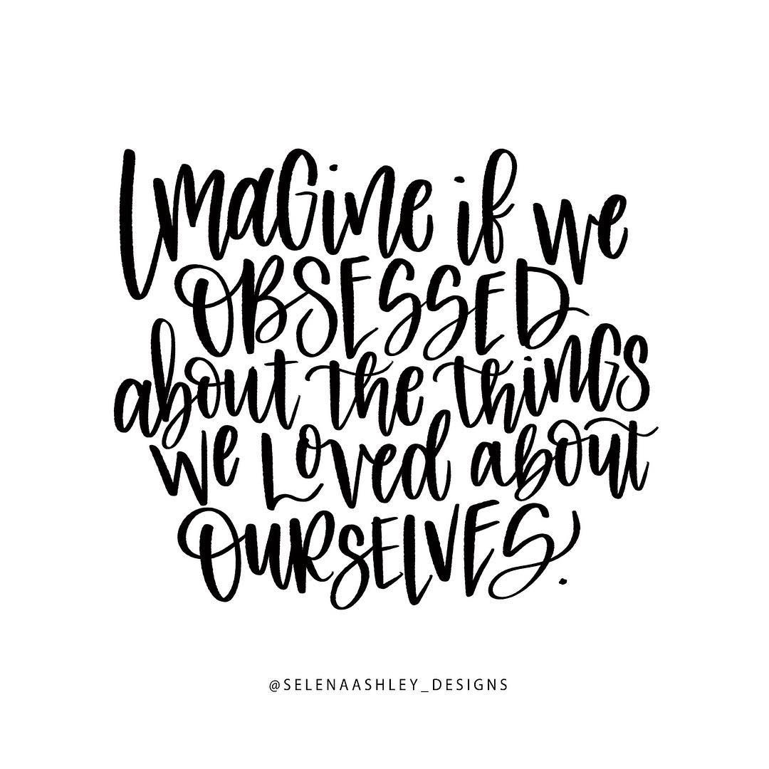 Imagine if we obsessed about the things we loved about ourselves. #quote